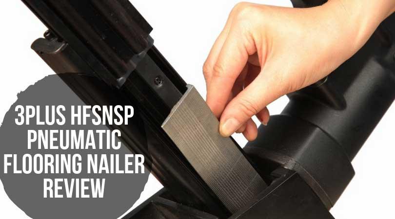 3PLUS HFSNSP Pneumatic Flooring Nailer Review